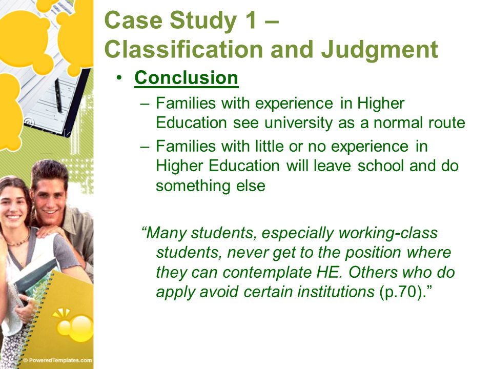 Case Study 1 – Classification and Judgment Conclusion –Families with experience in Higher Education see university as a normal route –Families with li