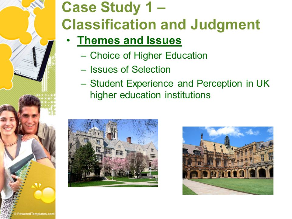 Case Study 1 – Classification and Judgment Themes and Issues –Choice of Higher Education –Issues of Selection –Student Experience and Perception in UK