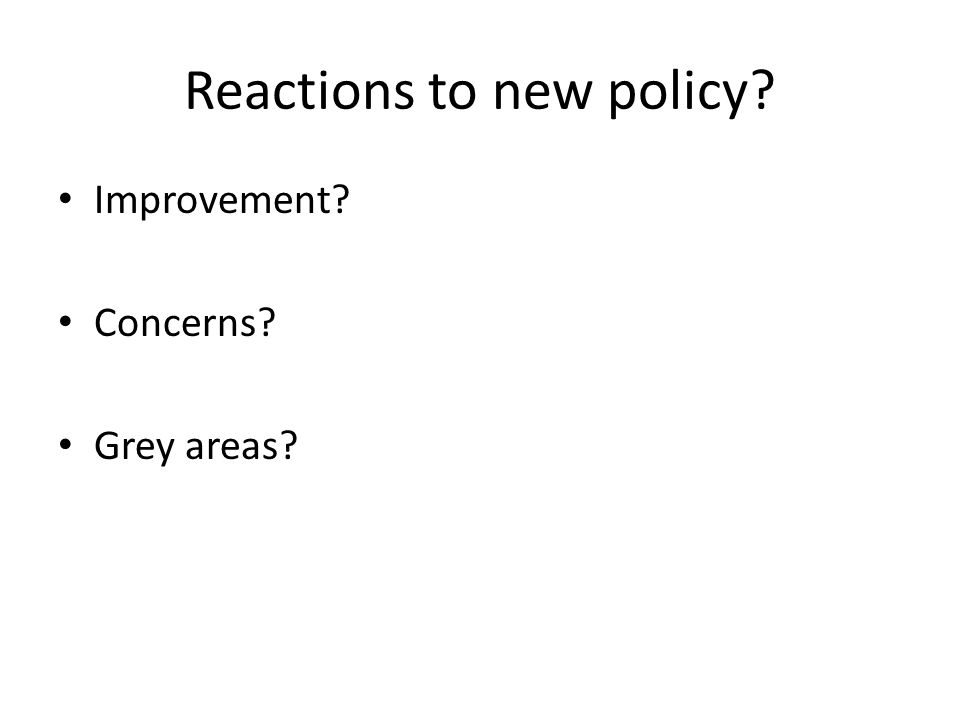Reactions to new policy Improvement Concerns Grey areas