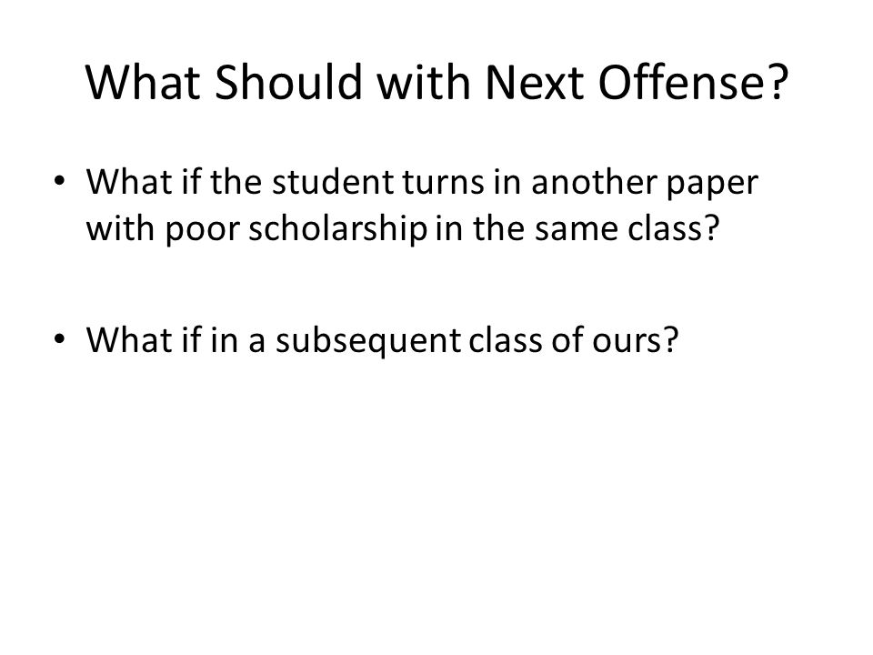 What Should with Next Offense? What if the student turns in another paper with poor scholarship in the same class? What if in a subsequent class of ou