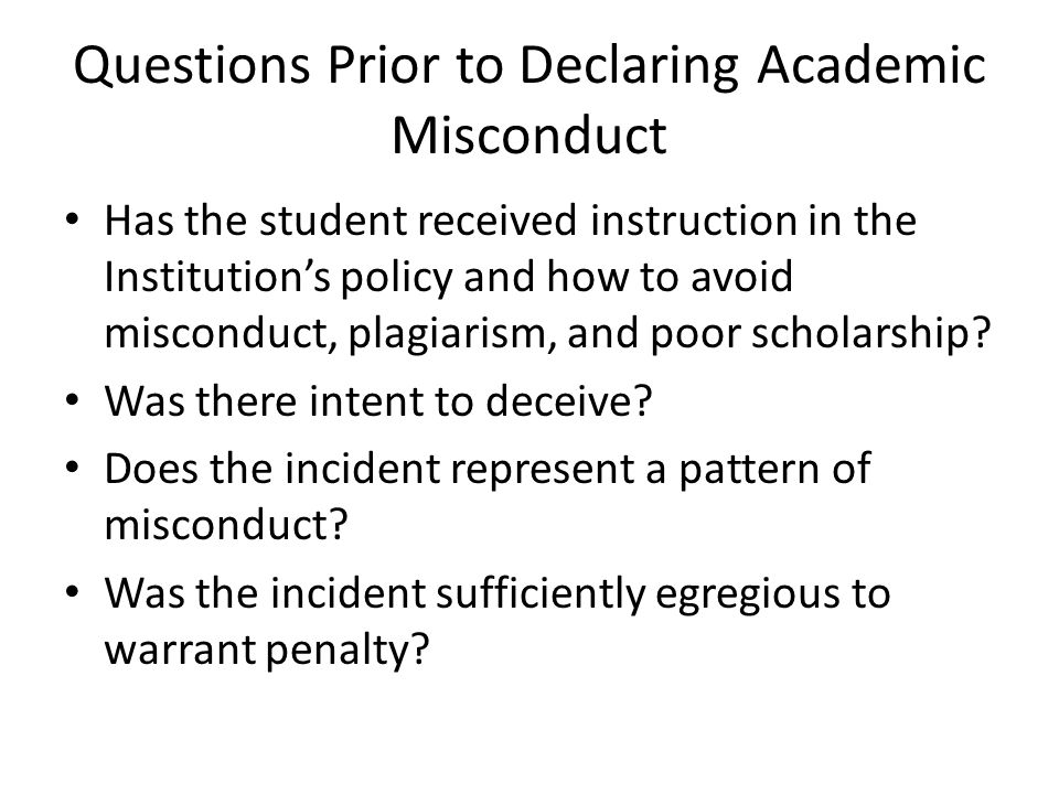 Questions Prior to Declaring Academic Misconduct Has the student received instruction in the Institution's policy and how to avoid misconduct, plagiarism, and poor scholarship.