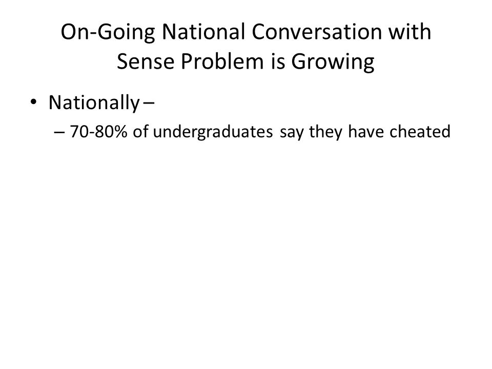 On-Going National Conversation with Sense Problem is Growing Nationally – – 70-80% of undergraduates say they have cheated