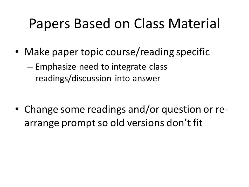 Papers Based on Class Material Make paper topic course/reading specific – Emphasize need to integrate class readings/discussion into answer Change som