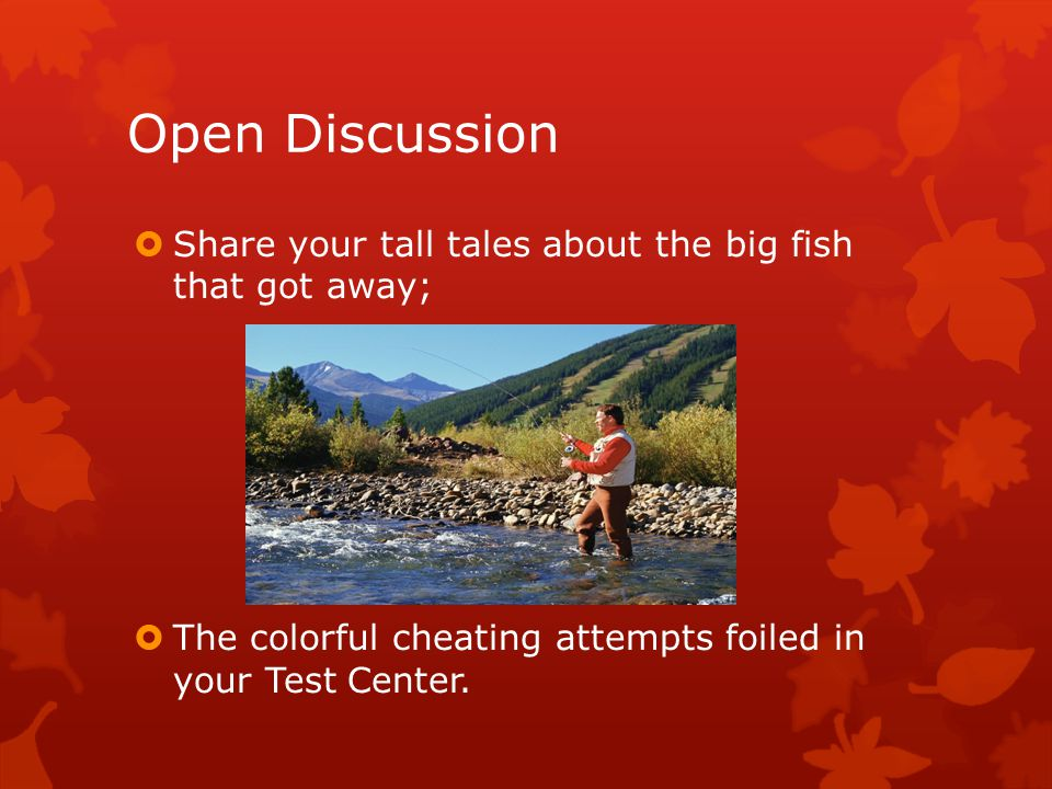 Open Discussion  Share your tall tales about the big fish that got away;  The colorful cheating attempts foiled in your Test Center.