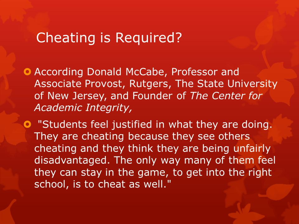 Professor McCabe s Research Revealed the following indicators:  Campus norm  No honor code  Penalties not severe  Faculty support of academic integrity policies is low  Little chance of being caught  Higher incidence at larger, less selective institutions