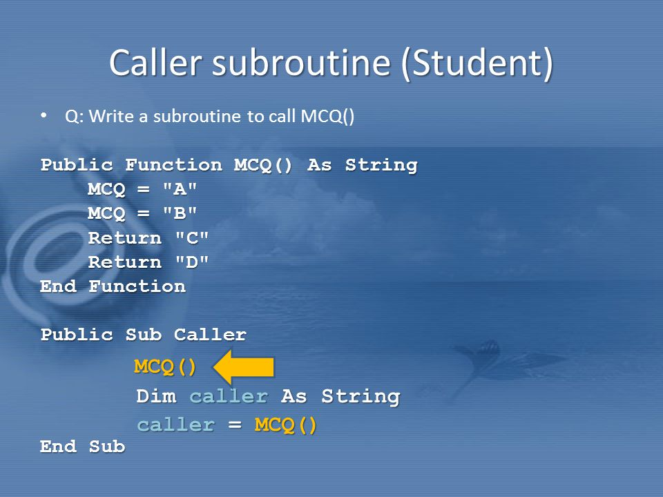 Caller subroutine (Student) Q: Write a subroutine to call MCQ() Public Function MCQ() As String MCQ = A MCQ = A MCQ = B MCQ = B Return C Return C Return D Return D End Function Public Sub Caller Public Sub Caller End Sub caller = MCQ() Dim caller As String MCQ()