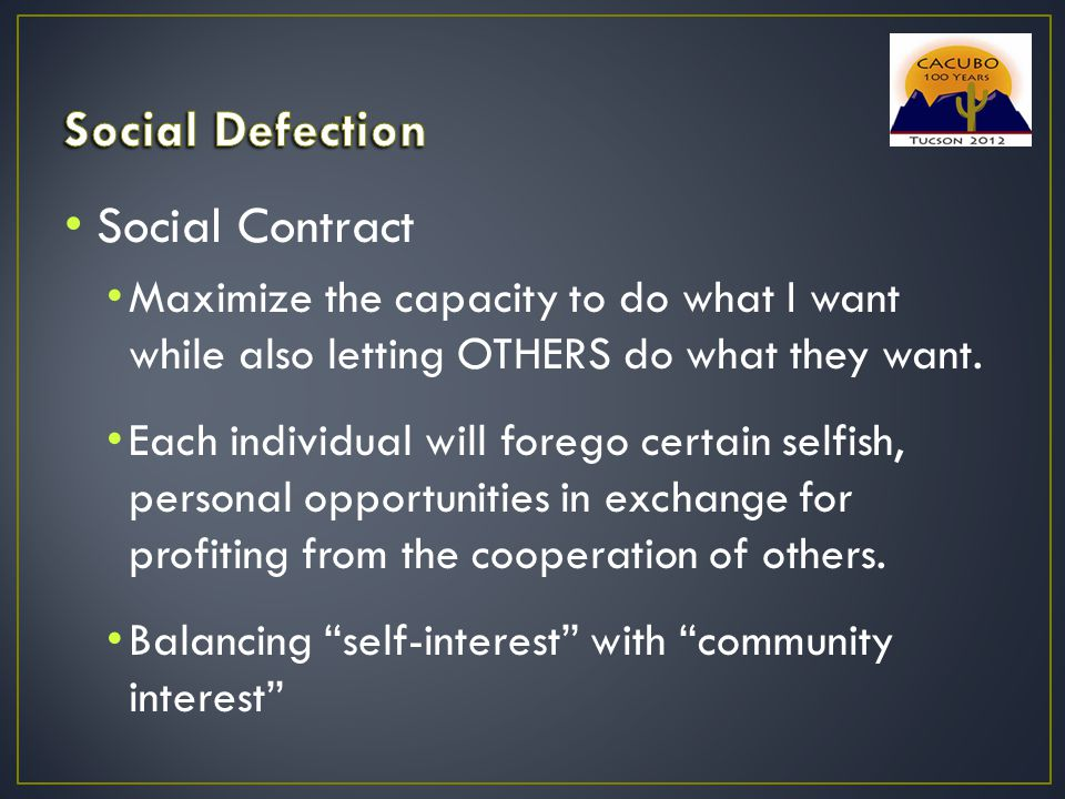 Social Contract Maximize the capacity to do what I want while also letting OTHERS do what they want. Each individual will forego certain selfish, pers