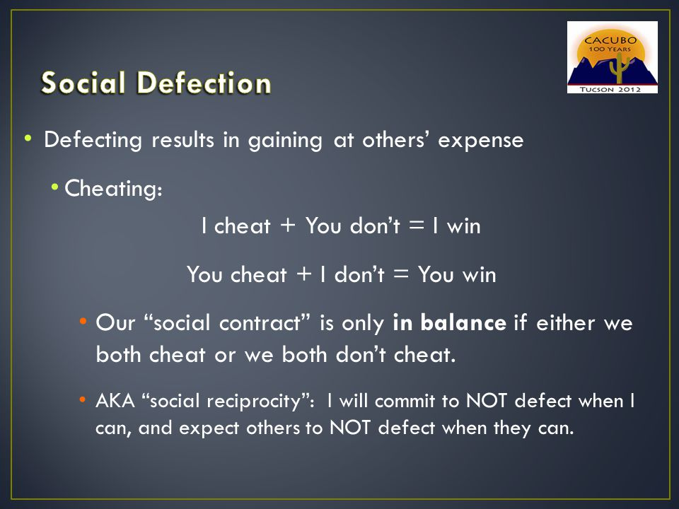 """Defecting results in gaining at others' expense Cheating: I cheat + You don't = I win You cheat + I don't = You win Our """"social contract"""" is only in b"""