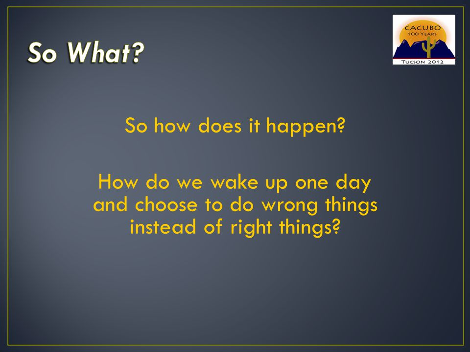 So how does it happen? How do we wake up one day and choose to do wrong things instead of right things?