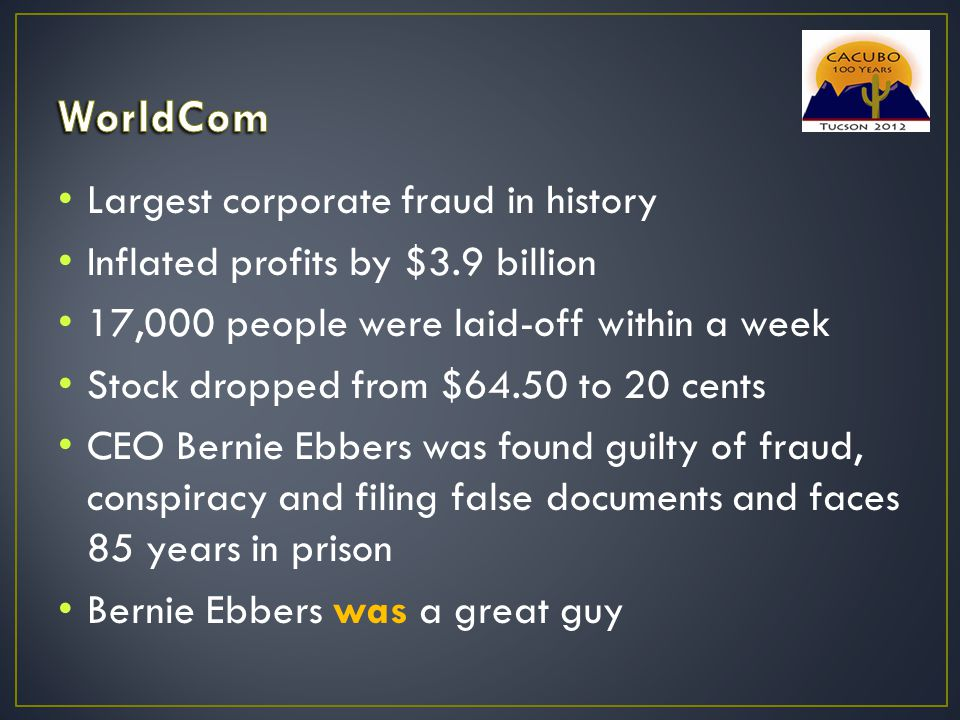 Largest corporate fraud in history Inflated profits by $3.9 billion 17,000 people were laid-off within a week Stock dropped from $64.50 to 20 cents CEO Bernie Ebbers was found guilty of fraud, conspiracy and filing false documents and faces 85 years in prison Bernie Ebbers was a great guy