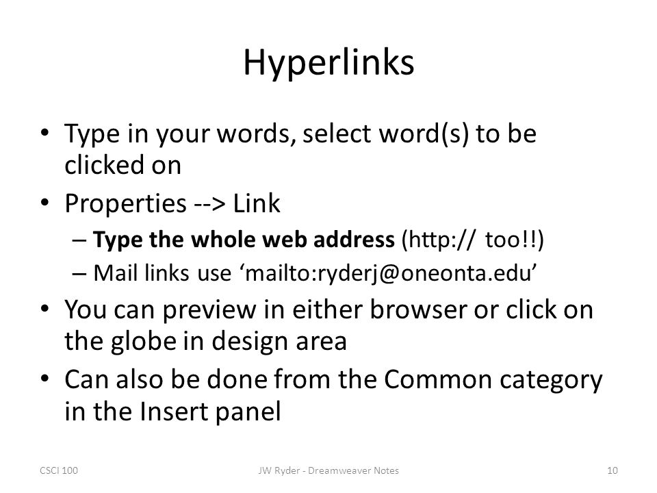 CSCI 10010JW Ryder - Dreamweaver Notes Hyperlinks Type in your words, select word(s) to be clicked on Properties --> Link – Type the whole web address (http:// too!!) – Mail links use 'mailto:ryderj@oneonta.edu' You can preview in either browser or click on the globe in design area Can also be done from the Common category in the Insert panel