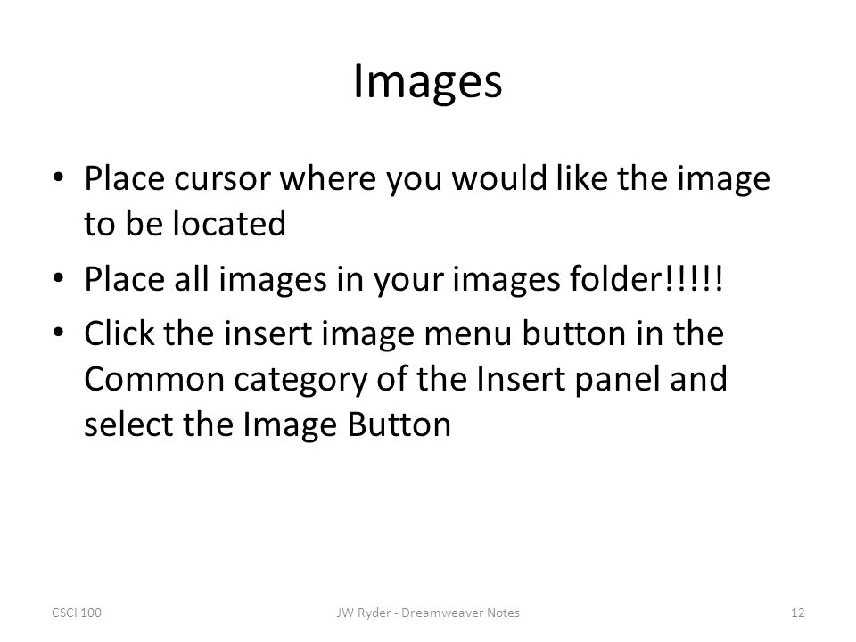 CSCI 10012JW Ryder - Dreamweaver Notes Images Place cursor where you would like the image to be located Place all images in your images folder!!!!! Cl