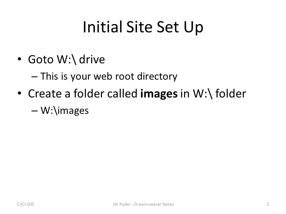 CSCI 1002JW Ryder - Dreamweaver Notes Initial Site Set Up Goto W:\ drive – This is your web root directory Create a folder called images in W:\ folder – W:\images