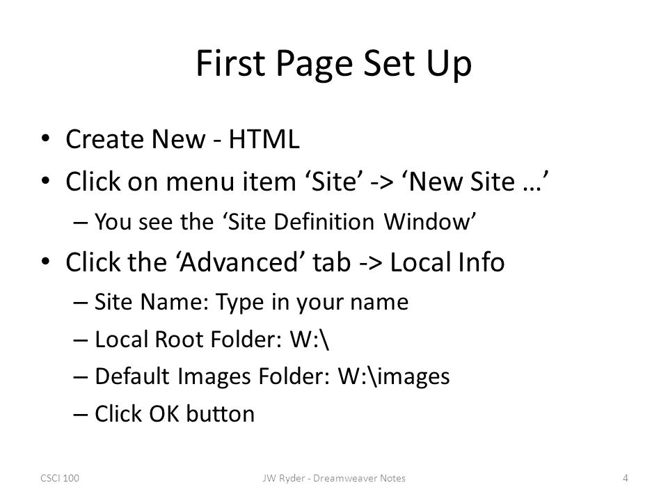 CSCI 1004JW Ryder - Dreamweaver Notes First Page Set Up Create New - HTML Click on menu item 'Site' -> 'New Site …' – You see the 'Site Definition Window' Click the 'Advanced' tab -> Local Info – Site Name: Type in your name – Local Root Folder: W:\ – Default Images Folder: W:\images – Click OK button