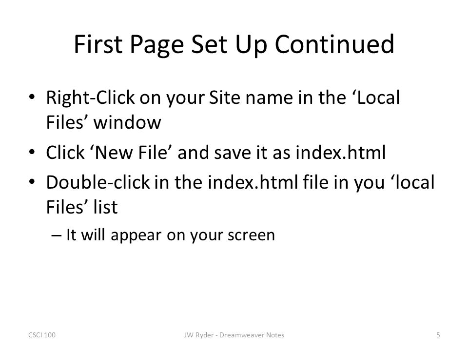 CSCI 1005JW Ryder - Dreamweaver Notes First Page Set Up Continued Right-Click on your Site name in the 'Local Files' window Click 'New File' and save it as index.html Double-click in the index.html file in you 'local Files' list – It will appear on your screen