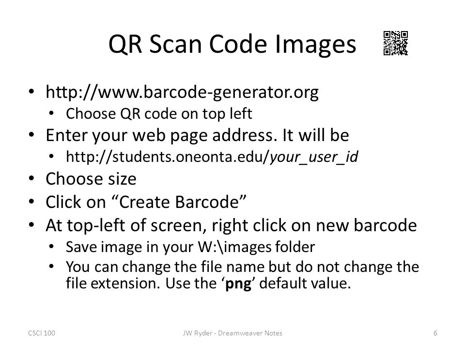 CSCI 1006JW Ryder - Dreamweaver Notes QR Scan Code Images http://www.barcode-generator.org Choose QR code on top left Enter your web page address. It