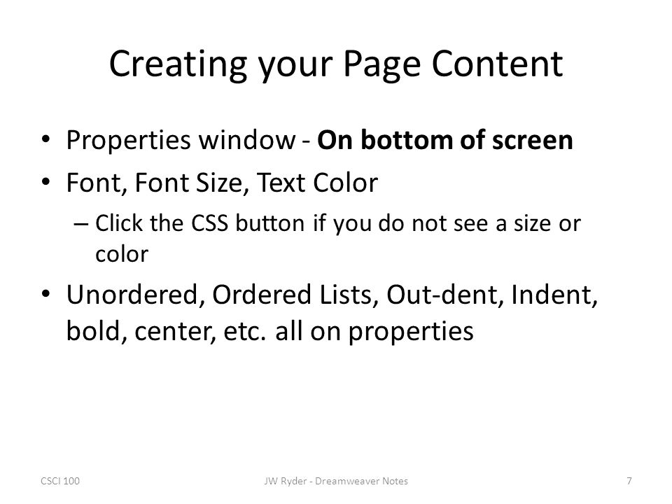 CSCI 1007JW Ryder - Dreamweaver Notes Creating your Page Content Properties window - On bottom of screen Font, Font Size, Text Color – Click the CSS b