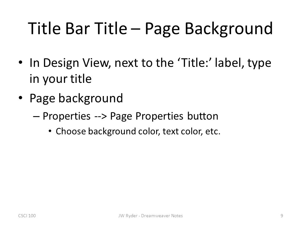 CSCI 1009JW Ryder - Dreamweaver Notes Title Bar Title – Page Background In Design View, next to the 'Title:' label, type in your title Page background