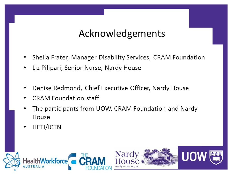 Acknowledgements Sheila Frater, Manager Disability Services, CRAM Foundation Liz Pilipari, Senior Nurse, Nardy House Denise Redmond, Chief Executive Officer, Nardy House CRAM Foundation staff The participants from UOW, CRAM Foundation and Nardy House HETI/ICTN