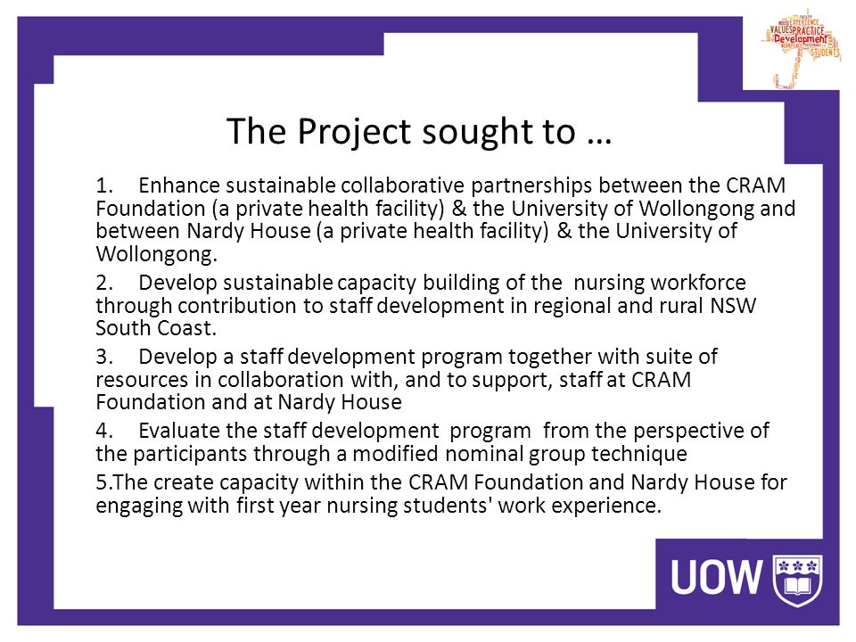 The Project sought to … 1.Enhance sustainable collaborative partnerships between the CRAM Foundation (a private health facility) & the University of Wollongong and between Nardy House (a private health facility) & the University of Wollongong.