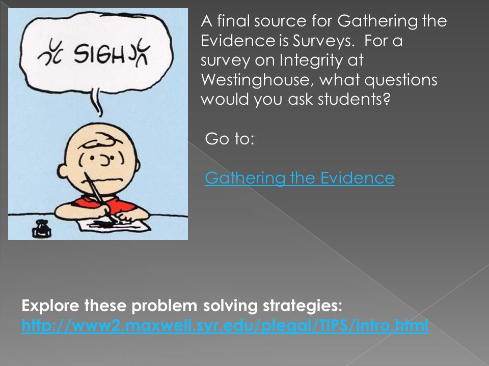 Explore these problem solving strategies: http://www2.maxwell.syr.edu/plegal/TIPS/intro.html http://www2.maxwell.syr.edu/plegal/TIPS/intro.html Go to: Gathering the Evidence A final source for Gathering the Evidence is Surveys.