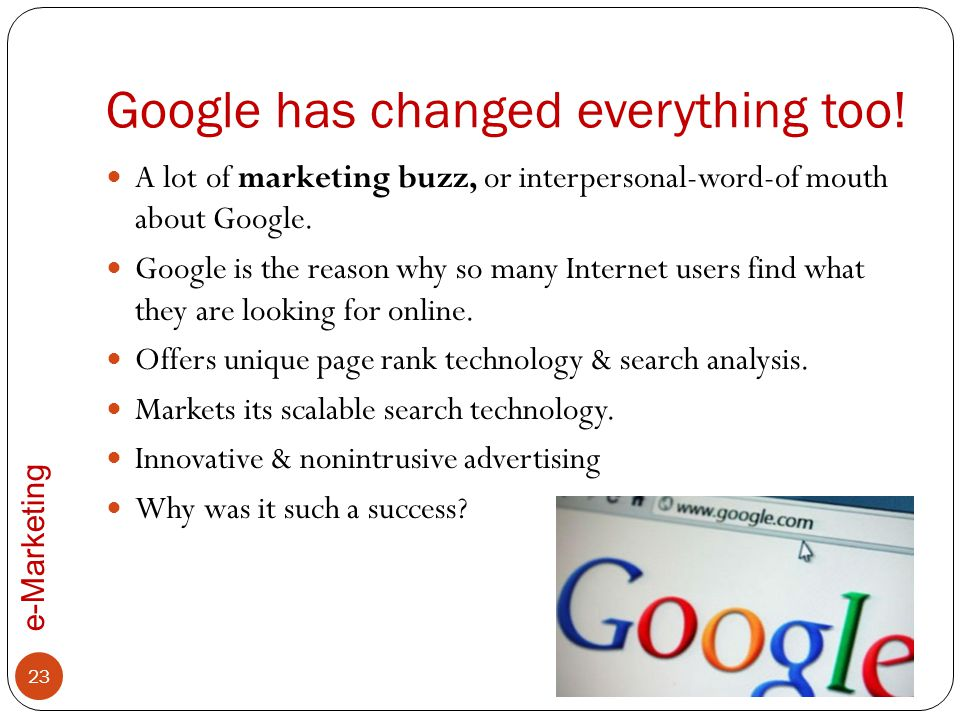 e-Marketing Google has changed everything too! A lot of marketing buzz, or interpersonal-word-of mouth about Google. Google is the reason why so many