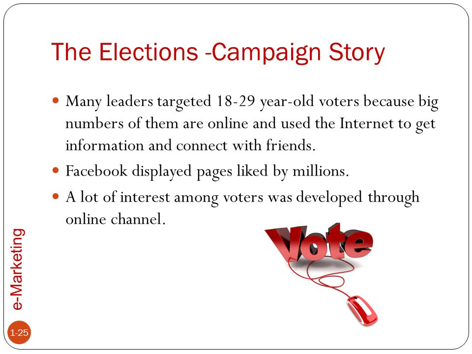 e-Marketing The Elections -Campaign Story 1-25 Many leaders targeted 18-29 year-old voters because big numbers of them are online and used the Interne