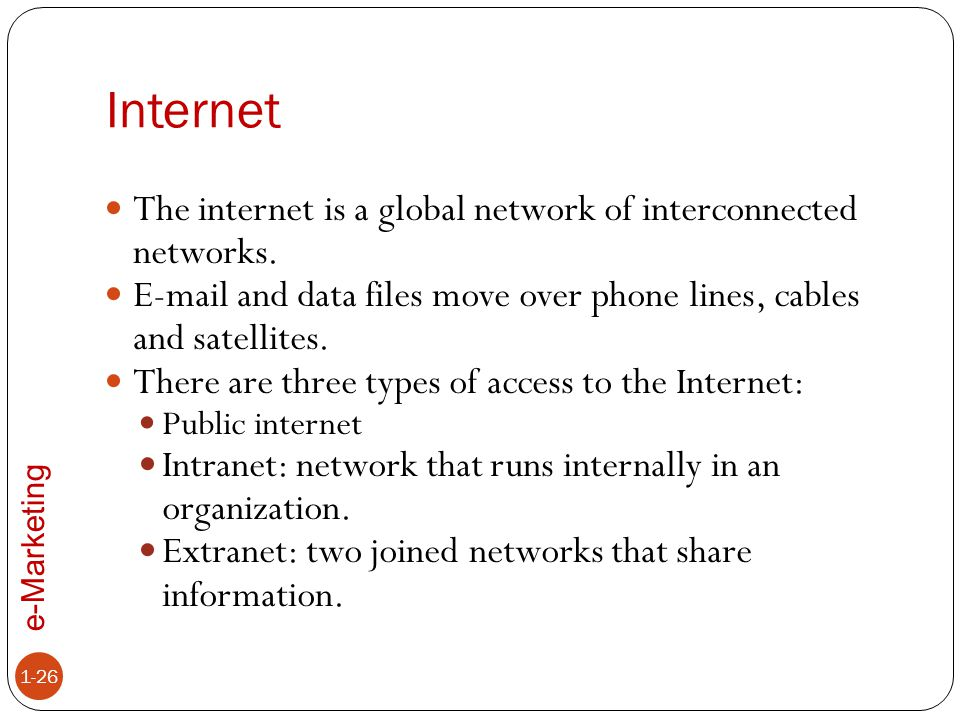e-Marketing Internet 1-26 The internet is a global network of interconnected networks. E-mail and data files move over phone lines, cables and satelli