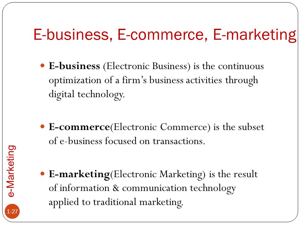 e-Marketing E-business, E-commerce, E-marketing 1-27 E-business (Electronic Business) is the continuous optimization of a firm's business activities t