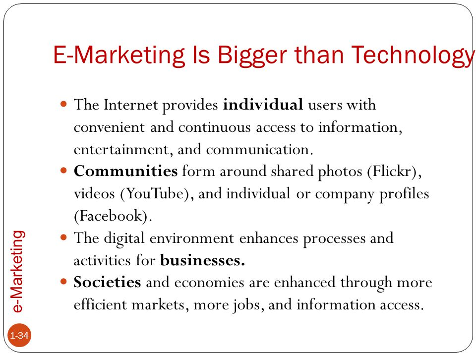 e-Marketing E-Marketing Is Bigger than Technology 1-34 The Internet provides individual users with convenient and continuous access to information, en