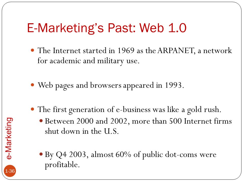 e-Marketing E-Marketing's Past: Web 1.0 1-36 The Internet started in 1969 as the ARPANET, a network for academic and military use. Web pages and brows