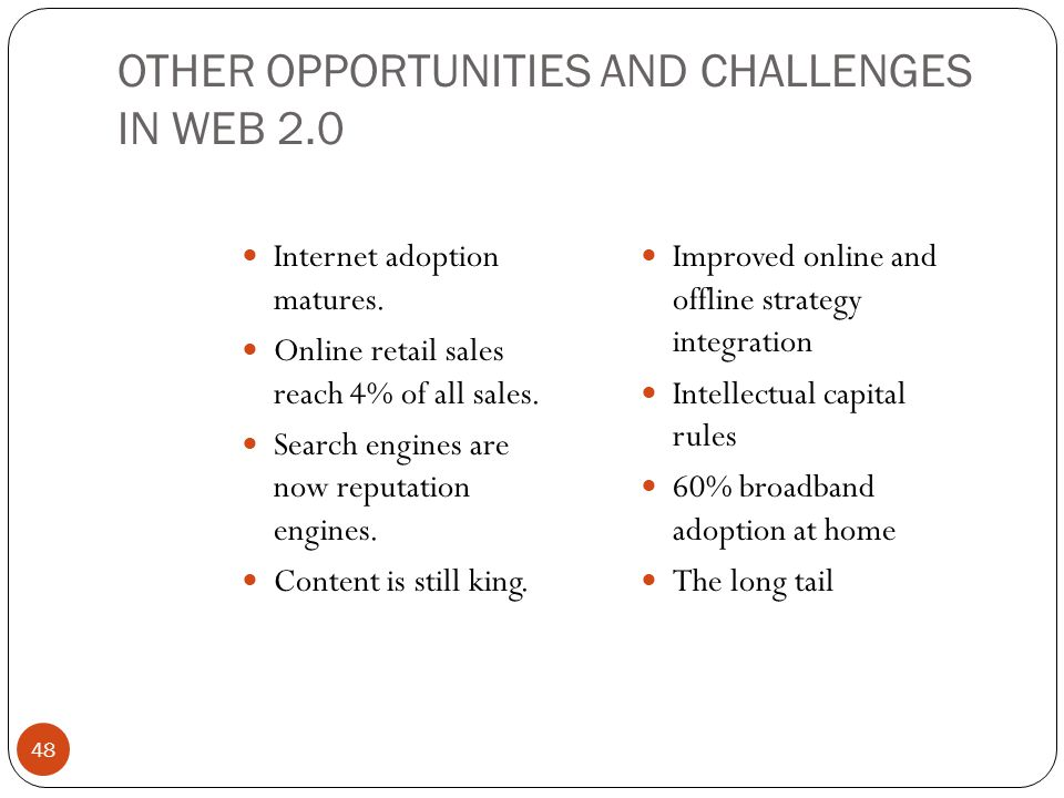 OTHER OPPORTUNITIES AND CHALLENGES IN WEB 2.0 48 Internet adoption matures. Online retail sales reach 4% of all sales. Search engines are now reputati