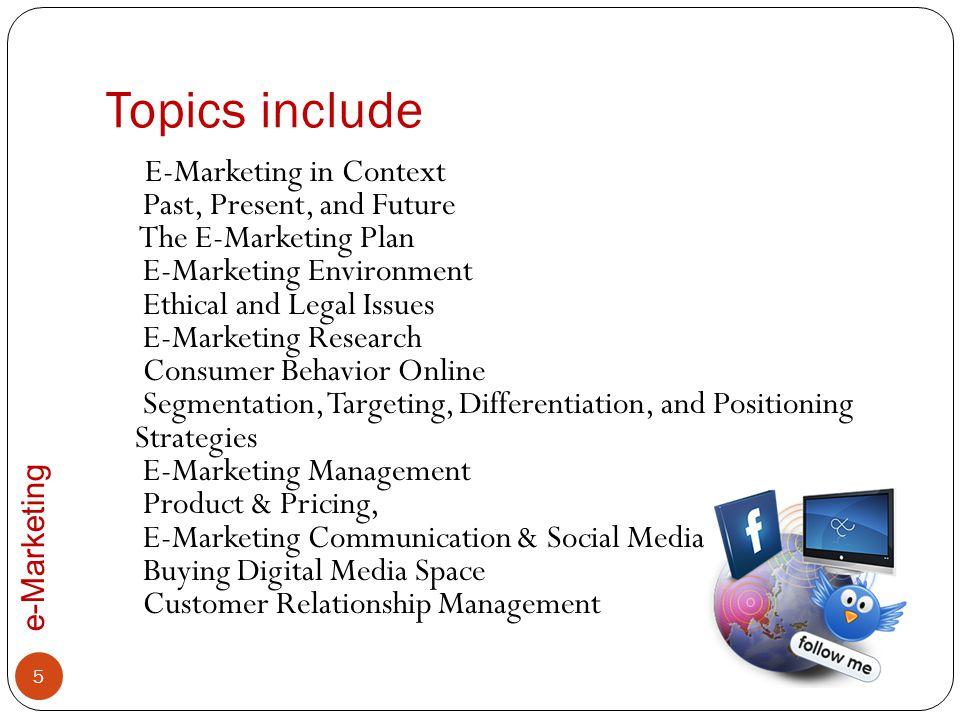 e-Marketing Topics include E-Marketing in Context Past, Present, and Future The E-Marketing Plan E-Marketing Environment Ethical and Legal Issues E-Ma