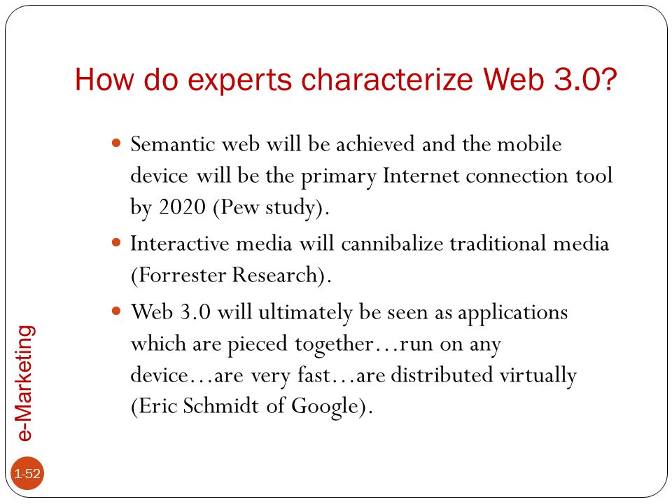 e-Marketing How do experts characterize Web 3.0? 1-52 Semantic web will be achieved and the mobile device will be the primary Internet connection tool