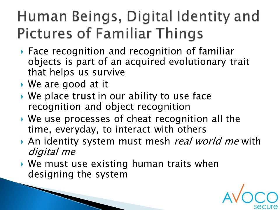  Face recognition and recognition of familiar objects is part of an acquired evolutionary trait that helps us survive  We are good at it  We place trust in our ability to use face recognition and object recognition  We use processes of cheat recognition all the time, everyday, to interact with others  An identity system must mesh real world me with digital me  We must use existing human traits when designing the system