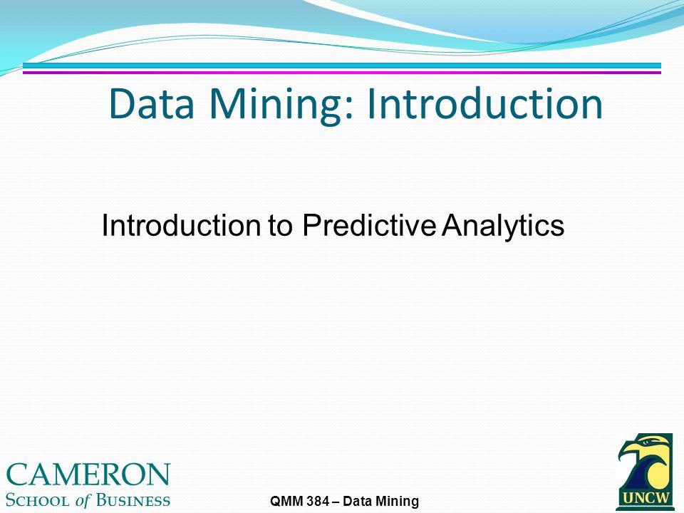 QMM 384 – Data Mining Data Mining: Introduction Introduction to Predictive Analytics