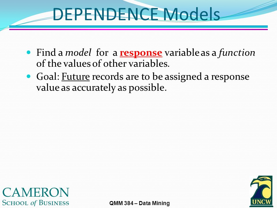 QMM 384 – Data Mining DEPENDENCE Models Find a model for a response variable as a function of the values of other variables.