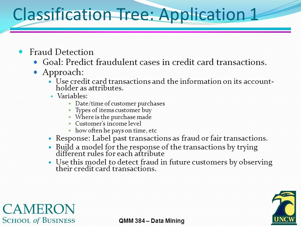 QMM 384 – Data Mining Classification Tree: Application 1 Fraud Detection Goal: Predict fraudulent cases in credit card transactions.