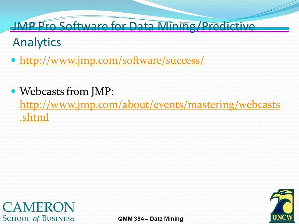 QMM 384 – Data Mining JMP Pro Software for Data Mining/Predictive Analytics http://www.jmp.com/software/success/ Webcasts from JMP: http://www.jmp.com/about/events/mastering/webcasts.shtml http://www.jmp.com/about/events/mastering/webcasts.shtml