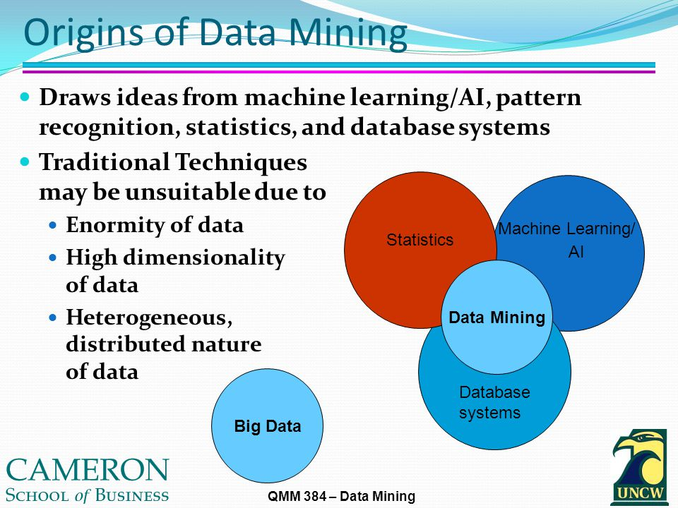 QMM 384 – Data Mining Origins of Data Mining Draws ideas from machine learning/AI, pattern recognition, statistics, and database systems Traditional Techniques may be unsuitable due to Enormity of data High dimensionality of data Heterogeneous, distributed nature of data Machine Learning/ AI Database systems Big Data Data Mining Statistics