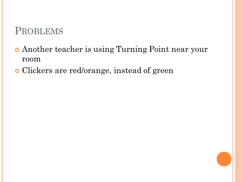 P ROBLEMS Another teacher is using Turning Point near your room Clickers are red/orange, instead of green