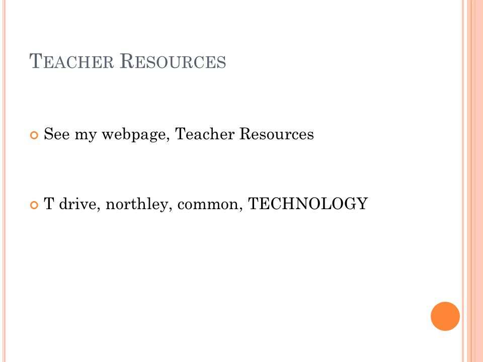 T EACHER R ESOURCES See my webpage, Teacher Resources T drive, northley, common, TECHNOLOGY