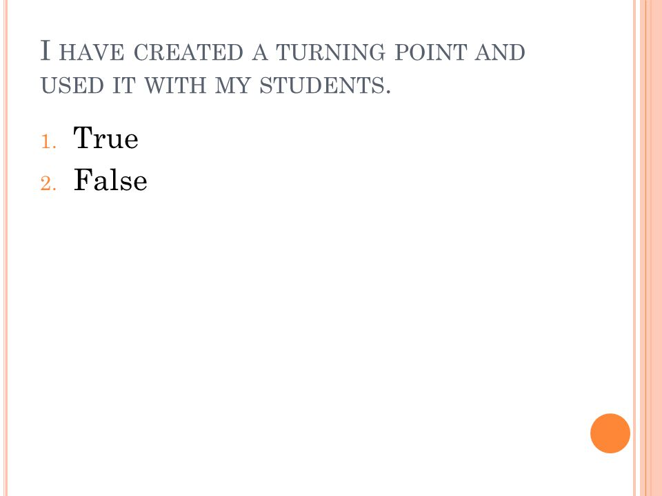I HAVE CREATED A TURNING POINT AND USED IT WITH MY STUDENTS. 1. True 2. False