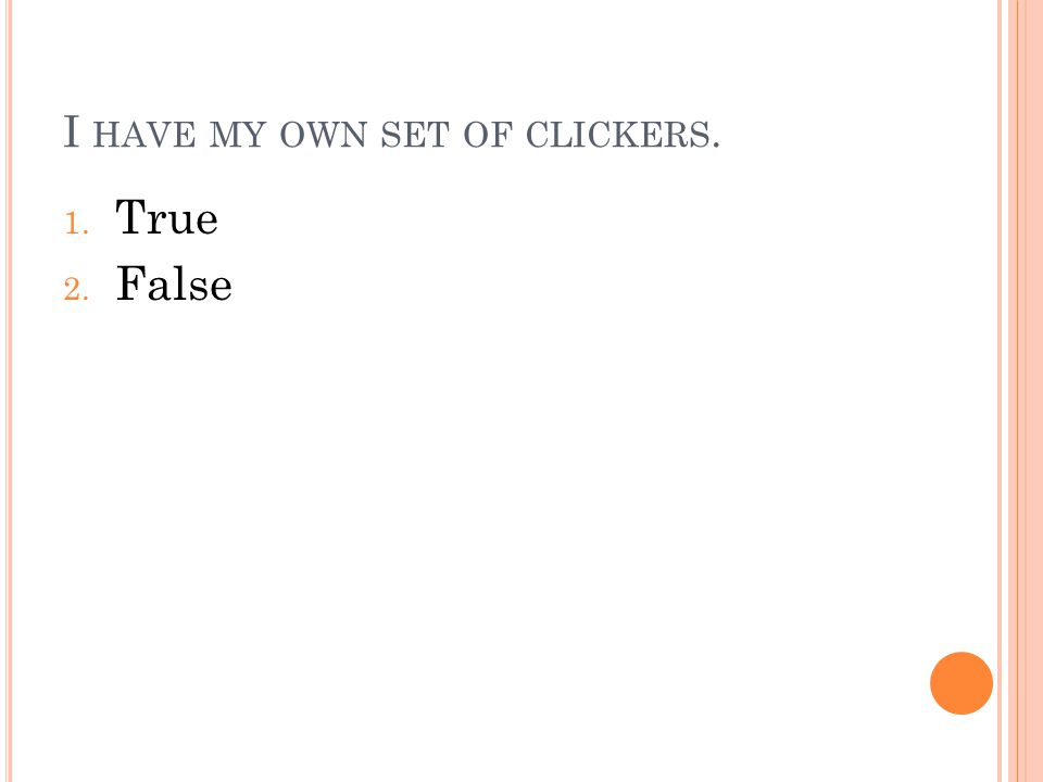I HAVE MY OWN SET OF CLICKERS. 1. True 2. False