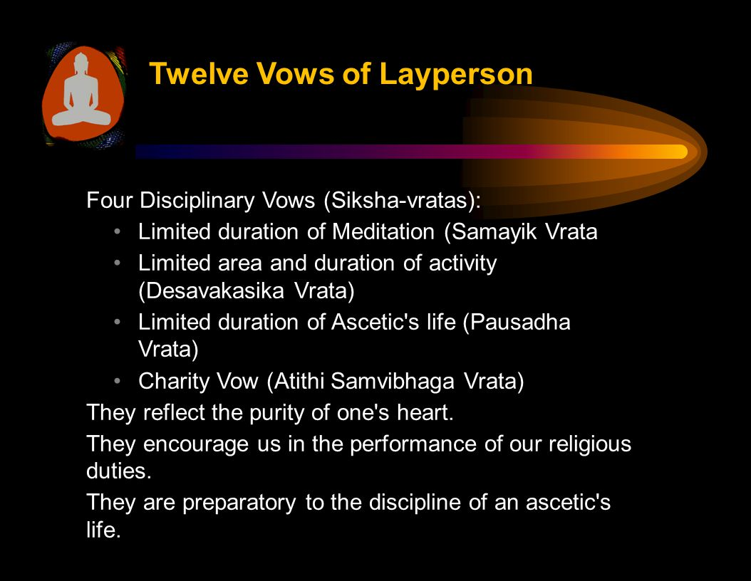 Four Disciplinary Vows (Siksha-vratas): Limited duration of Meditation (Samayik Vrata Limited area and duration of activity (Desavakasika Vrata) Limited duration of Ascetic s life (Pausadha Vrata) Charity Vow (Atithi Samvibhaga Vrata) They reflect the purity of one s heart.