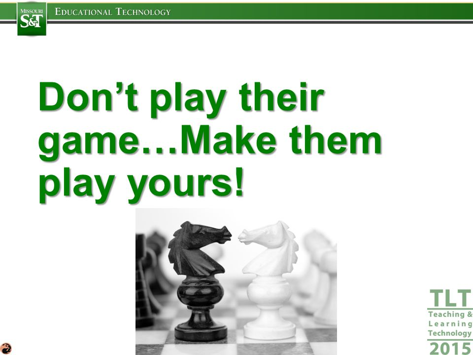 Don't play their game…Make them play yours!