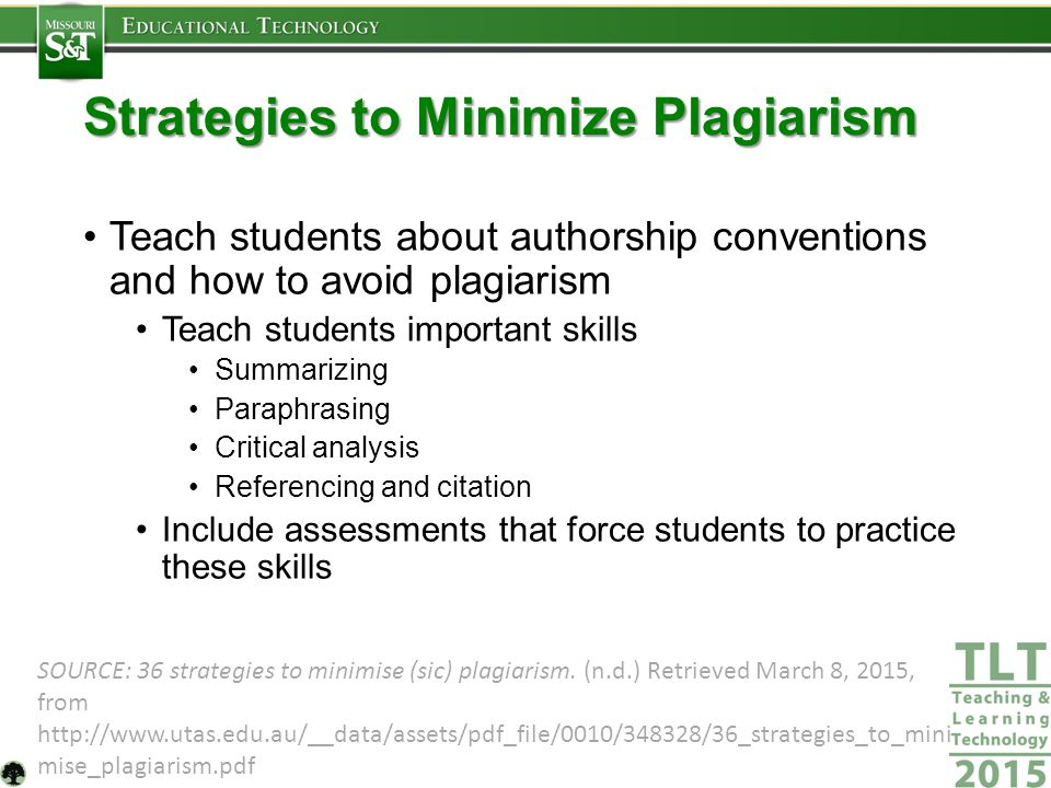 Strategies to Minimize Plagiarism Teach students about authorship conventions and how to avoid plagiarism Teach students important skills Summarizing Paraphrasing Critical analysis Referencing and citation Include assessments that force students to practice these skills SOURCE: 36 strategies to minimise (sic) plagiarism.