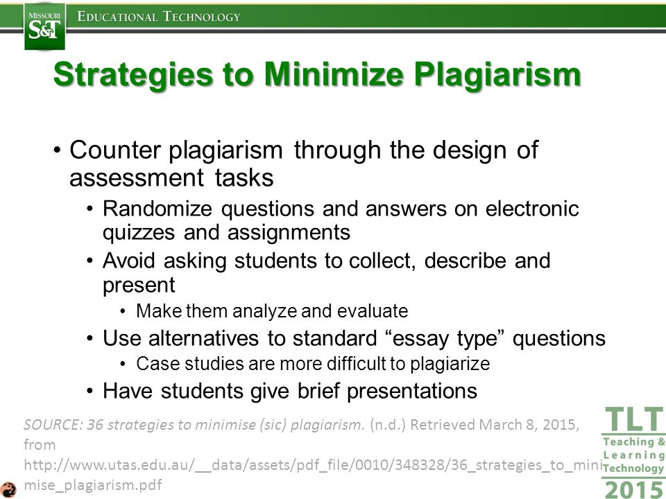 Strategies to Minimize Plagiarism Counter plagiarism through the design of assessment tasks Randomize questions and answers on electronic quizzes and assignments Avoid asking students to collect, describe and present Make them analyze and evaluate Use alternatives to standard essay type questions Case studies are more difficult to plagiarize Have students give brief presentations SOURCE: 36 strategies to minimise (sic) plagiarism.