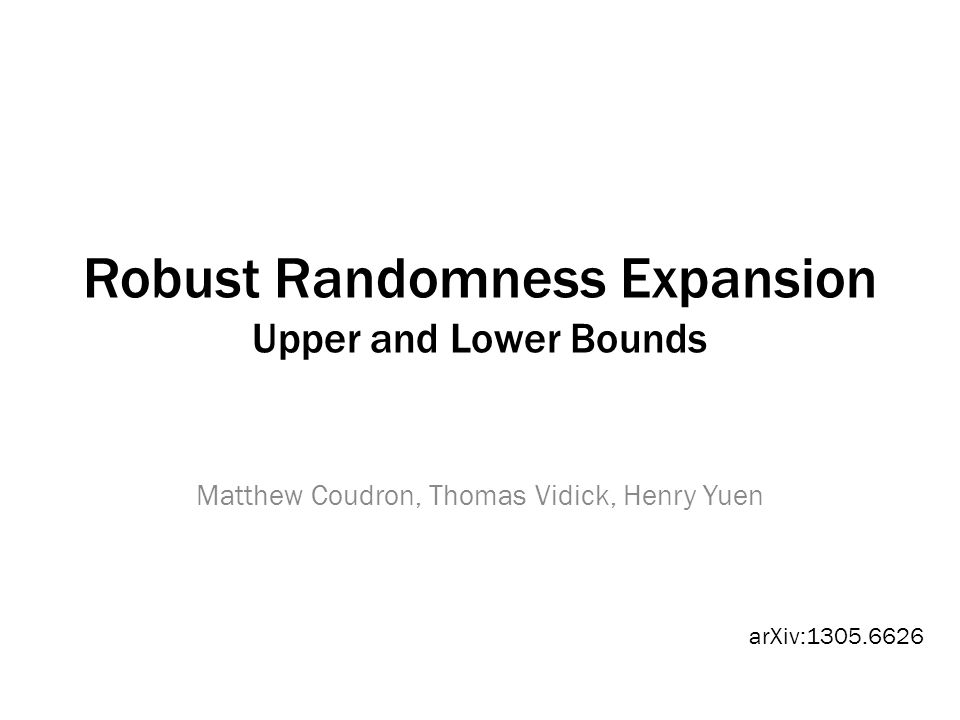 Robust Randomness Expansion Upper and Lower Bounds Matthew Coudron, Thomas Vidick, Henry Yuen arXiv:1305.6626