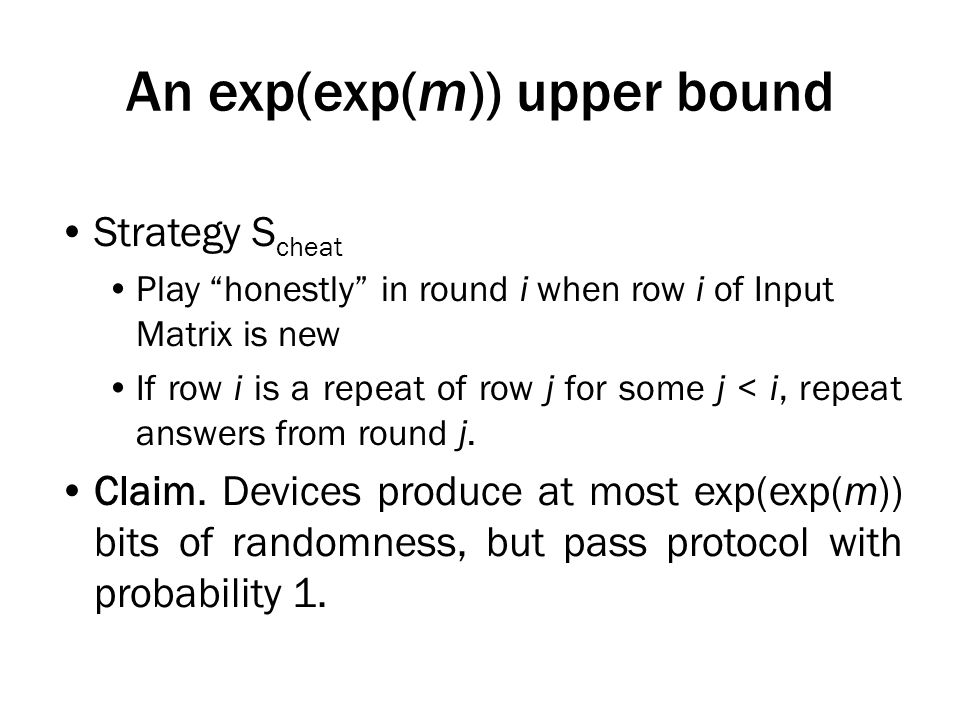 An exp(exp(m)) upper bound Strategy S cheat Play honestly in round i when row i of Input Matrix is new If row i is a repeat of row j for some j < i, repeat answers from round j.